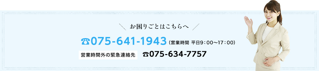 お困り事はこちらへ:tel.075-641-1943(営業時間 平日9:00~17:00) 営業時間外の緊急連絡先:tel.075-634-7757